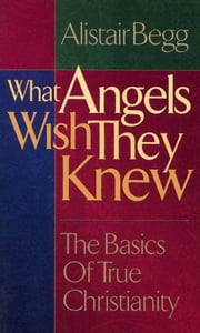 What Angels Wish They Knew ebook by Alistair Begg