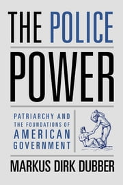 The Police Power - Patriarchy and the Foundations of American Government ebook by Markus Dirk Dubber