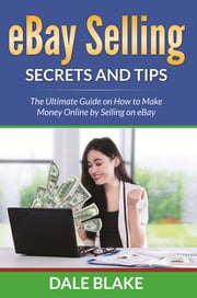 eBay Selling Secrets and Tips - The Ultimate Guide on How to Make Money Online by Selling on eBay ebook by Dale Blake