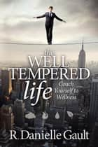 The Well-Tempered Life: Coach Yourself to Wellness ebook by R Danielle Gault