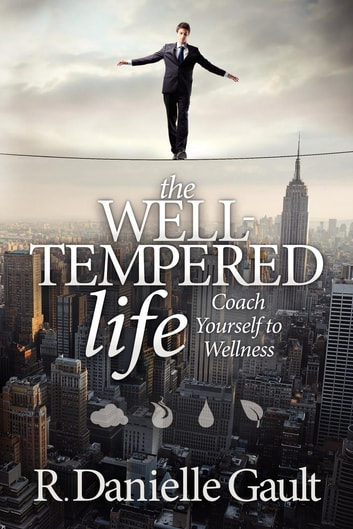 The Well-Tempered Life: Coach Yourself to Wellness - Coach Yourself to Wellness ebook by R Danielle Gault