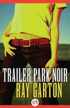 Trailer Park Noir ebook by Ray Garton