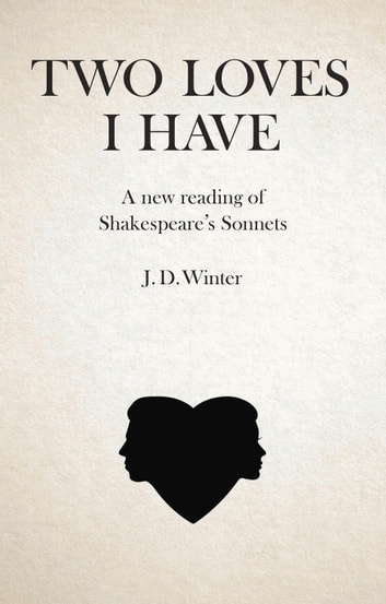 Two Loves I Have - A New Reading of Shakespeare's Sonnets ebook by J. D. Winter