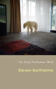 The Early Posthumous Work ebook by Steven Barthelme