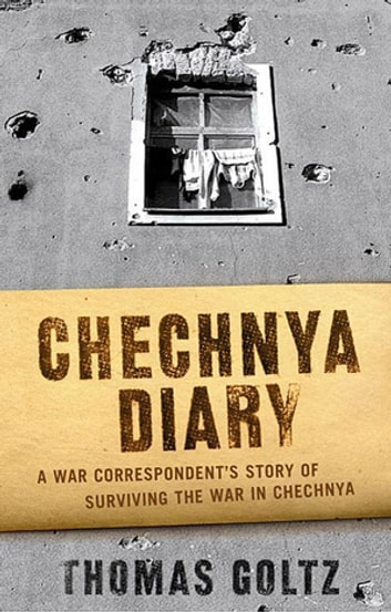 Chechnya Diary - A War Correspondent's Story of Surviving the War in Chechnya eBook by Thomas Goltz