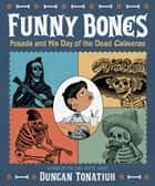 Funny Bones - Posada and His Day of the Dead Calaveras ebook by Duncan Tonatiuh