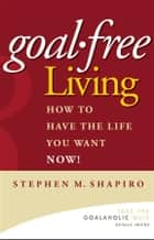 Goal-Free Living ebook by Stephen M. Shapiro