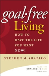 Goal-Free Living - How to Have the Life You Want NOW! ebook by Stephen M. Shapiro