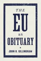 The EU - An Obituary ebook by John Gillingham