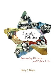 Everyday Politics - Reconnecting Citizens and Public Life ebook by Harry C. Boyte