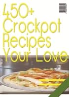450+ Crockpot Recipes You Will Love ebook by Anonymous