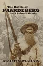 The Battle of Paardeberg: Lord Roberts' Gambit ebook by Martin Marais