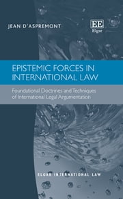 Epistemic Forces in International Law - Foundational Doctrines and Techniques of International Legal Argumentation ebook by Jean d'Aspremont