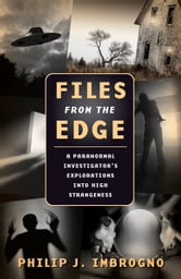 Files From the Edge - A Paranormal Investigator's Explorations into High Strangeness ebook by Philip J. Imbrogno