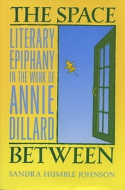 The Space Between - Literary Ephipany in the Work on Annie Dillard ebook by Sandra Humble Johnson