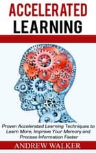 Accelerated Learning: Proven Accelerated Learning Techniques to Learn More, Improve Your Memory and Process Information Faster ebook by Andrew Walker