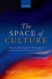 The Space of Culture: Towards a Neo-Kantian Philosophy of Culture (Cohen, Natorp, and Cassirer) ebook by Sebastian Luft
