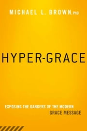 Hyper-Grace - Exposing the Dangers of the Modern Grace Message ebook by Michael L. Brown
