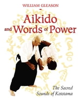 Aikido and Words of Power - The Sacred Sounds of Kototama ebook by William Gleason