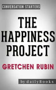 The Happiness Project: A Novel By Gretchen Rubin | Conversation Starters ebook by Daily Books