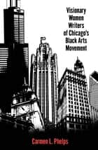 Visionary Women Writers of Chicago's Black Arts Movement ebook by Carmen L. Phelps