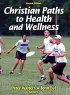 Christian Paths to Health and Wellness, Second Edition ebook by Peter Walters, John Byl