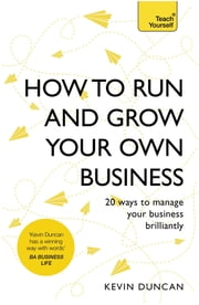 How to Run and Grow Your Own Business - 20 Ways to Manage Your Business Brilliantly ebook by Kevin Duncan