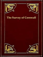 The Survey of Cornwall - And an Epistle Concerning the Excellencies of the English Tongue ebook by Richard Carew