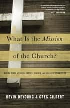 What Is the Mission of the Church?: Making Sense of Social Justice, Shalom, and the Great Commission ebook by Kevin DeYoung,Greg Gilbert