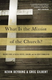 What Is the Mission of the Church?: Making Sense of Social Justice, Shalom, and the Great Commission - Making Sense of Social Justice, Shalom, and the Great Commission ebook by Kevin DeYoung,Greg Gilbert