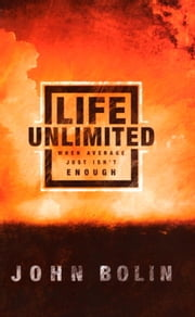 Life Unlimited - When Average Just Isn't Enough ebook by John Bolin