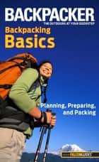 Backpacker Magazine's Backpacking Basics - Planning, Preparing, And Packing ebook by Clyde Soles