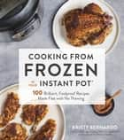 Cooking from Frozen in Your Instant Pot - 100 Foolproof Recipes with No Thawing eBook by Kristy Bernardo