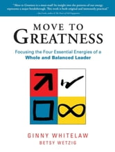 Move to Greatness - Focusing the Four Essential Energies of a Whole and Balanced Leader ebook by Ginny Whitelaw,Betsy Wetzig