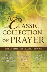A Classic Collection on Prayer (eBook) - Three Timeless Classics in One ebook by Christian Art Publishers Christian Art Publishers