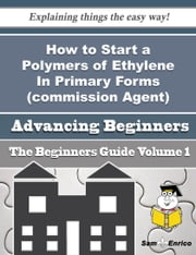 How to Start a Polymers of Ethylene In Primary Forms (commission Agent) Business (Beginners Guide) - How to Start a Polymers of Ethylene In Primary Forms (commission Agent) Business (Beginners Guide) ebook by Lucie Cervantes