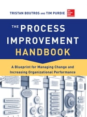 The Process Improvement Handbook: A Blueprint for Managing Change and Increasing Organizational Performance ebook by Tristan Boutros,Tim Purdie
