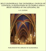 Bell's Cathedrals: The Cathedral Church of Lichfield, A Description of Its Fabric and A Brief History of the Espicopal See ebook by A. B. Clifton