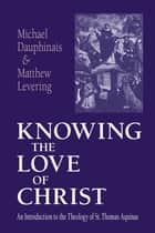 Knowing the Love of Christ - An Introduction to the Theology of St. Thomas Aquinas ebook by Michael Dauphinais, Matthew Levering