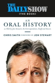 The Daily Show (The Book) - An Oral History as Told by Jon Stewart, the Correspondents, Staff and Guests ebook by Jon Stewart,Chris Smith