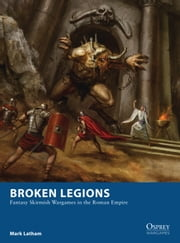 Broken Legions - Fantasy Skirmish Wargames in the Roman Empire ebook by Mark Latham,Alan Lathwell
