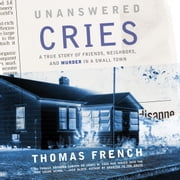 Unanswered Cries - A True Story of Friends, Neighbors, and Murder in a Small Town audiobook by Thomas French