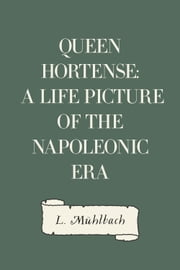 Queen Hortense: A Life Picture of the Napoleonic Era ebook by L. Mühlbach