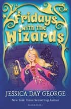 Fridays with the Wizards ebook by Jessica Day George