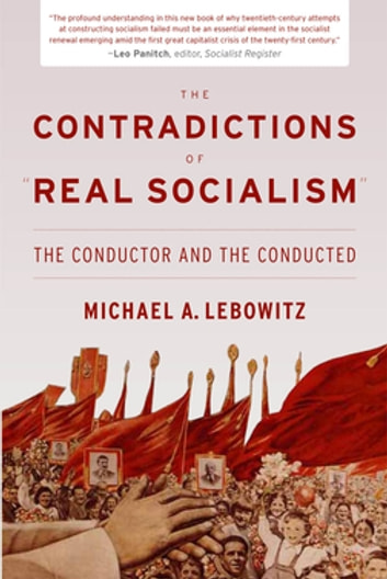 "The Contradictions of ""Real Socialism"" - The Conductor and the Conducted ebook by Michael Lebowitz"