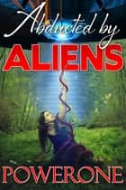 Abducted by Aliens ebook by Powerone