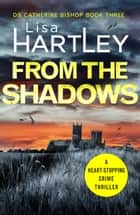 From the Shadows - A heart-stopping crime thriller ebook by Lisa Hartley