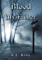 Blood Of My Father ebook by S.J. King