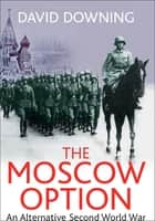 The Moscow Option - An Alternative Second World War ebook by David Downing