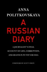 A Russian Diary - A Journalist's Final Account of Life, Corruption, and Death in Putin's Russia ebook by Anna Politkovskaya